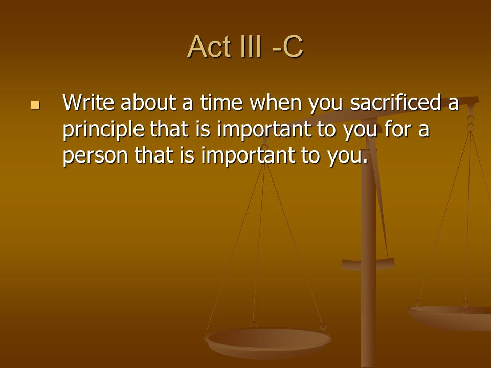 Act III -C Write about a time when you sacrificed a principle that is important to you for a person that is important to you.