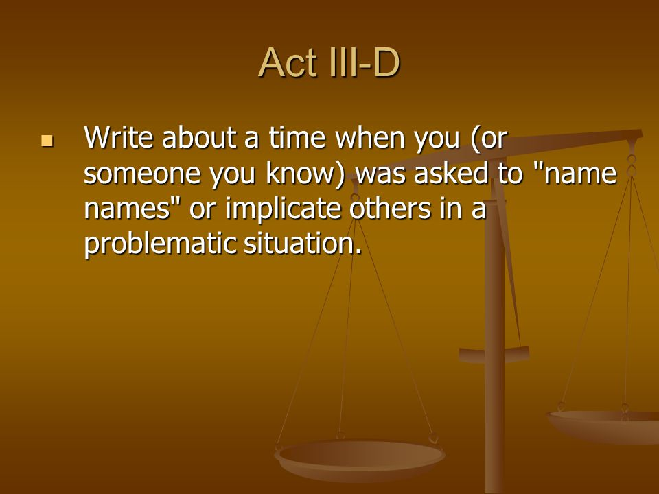 Act III-D Write about a time when you (or someone you know) was asked to name names or implicate others in a problematic situation.