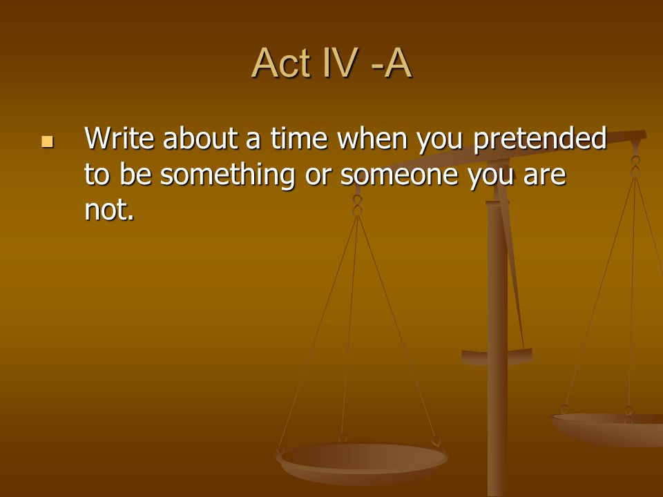 Act IV -A Write about a time when you pretended to be something or someone you are not.