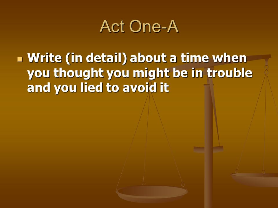 Act One-A Write (in detail) about a time when you thought you might be in trouble and you lied to avoid it Write (in detail) about a time when you tho