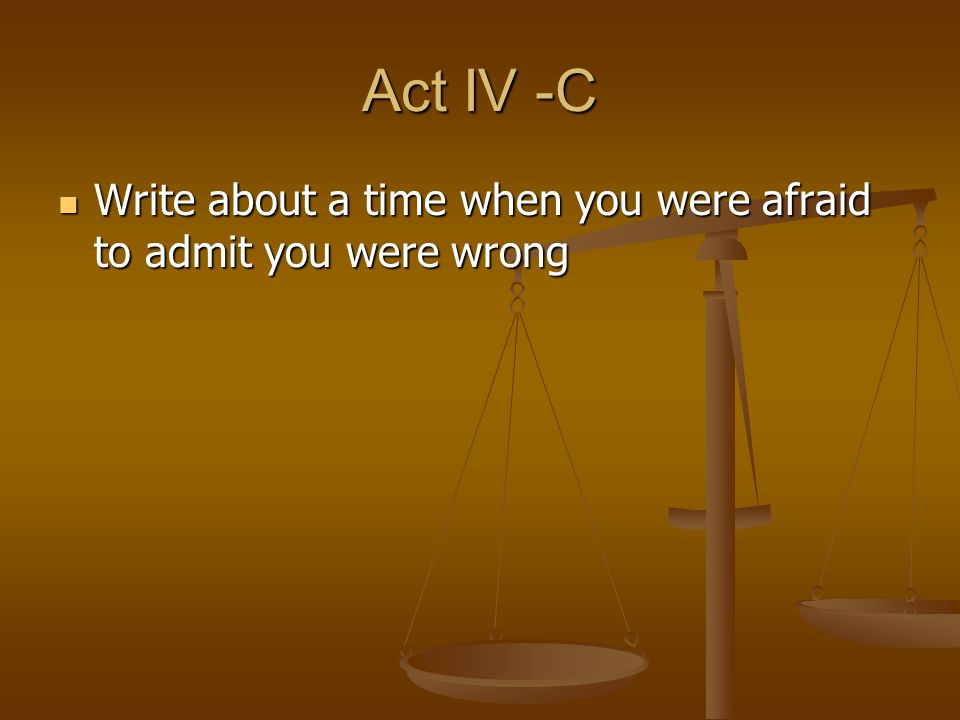 Act IV -C Write about a time when you were afraid to admit you were wrong Write about a time when you were afraid to admit you were wrong