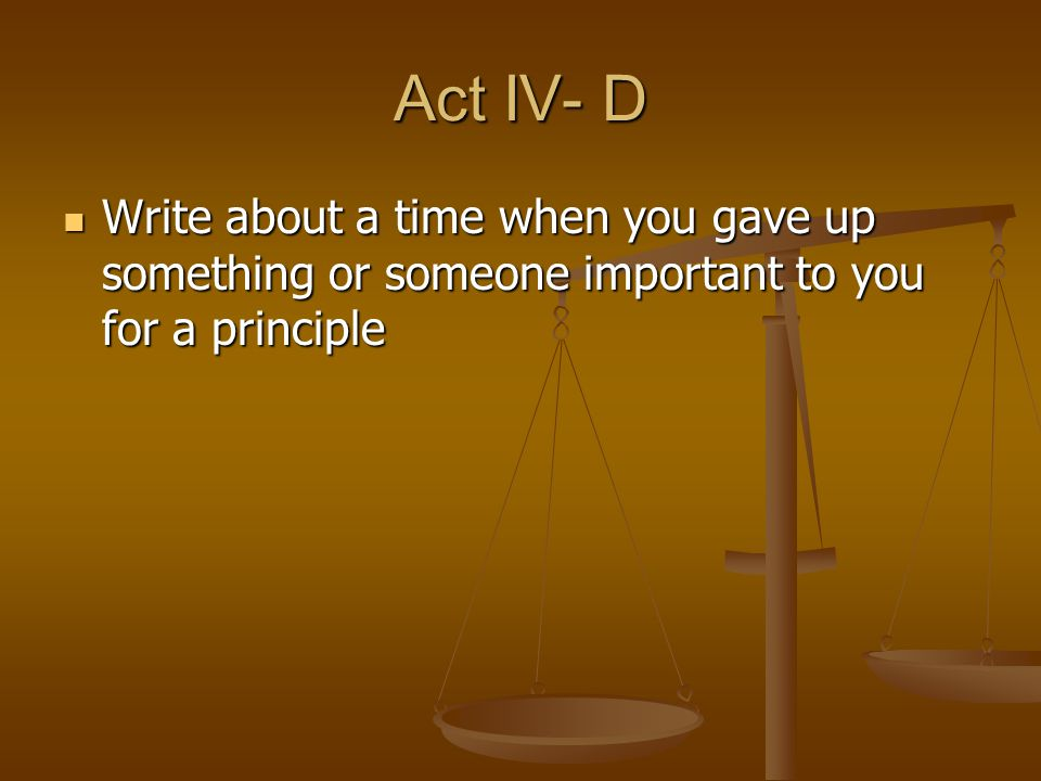 Act IV- D Write about a time when you gave up something or someone important to you for a principle Write about a time when you gave up something or s