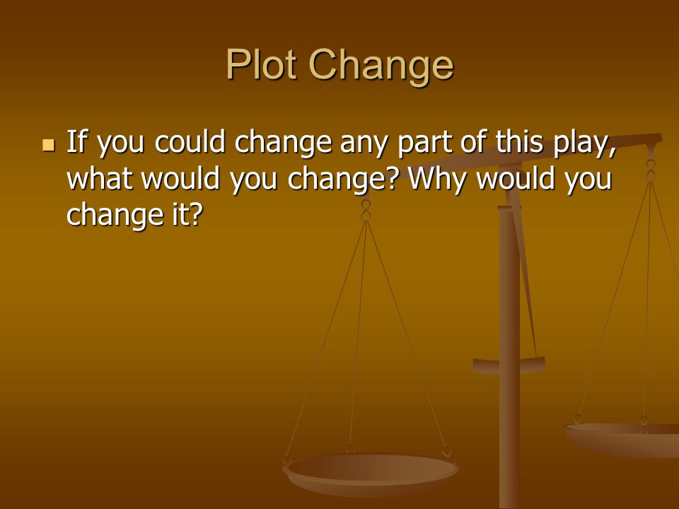 Plot Change If you could change any part of this play, what would you change? Why would you change it? If you could change any part of this play, what