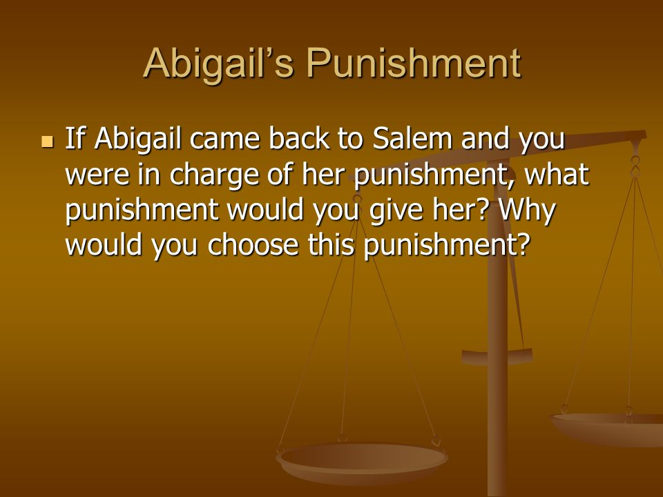 Abigail's Punishment If Abigail came back to Salem and you were in charge of her punishment, what punishment would you give her? Why would you choose