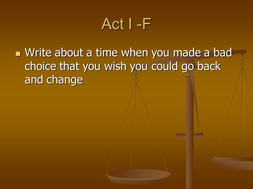 Act I -F Write about a time when you made a bad choice that you wish you could go back and change Write about a time when you made a bad choice that y