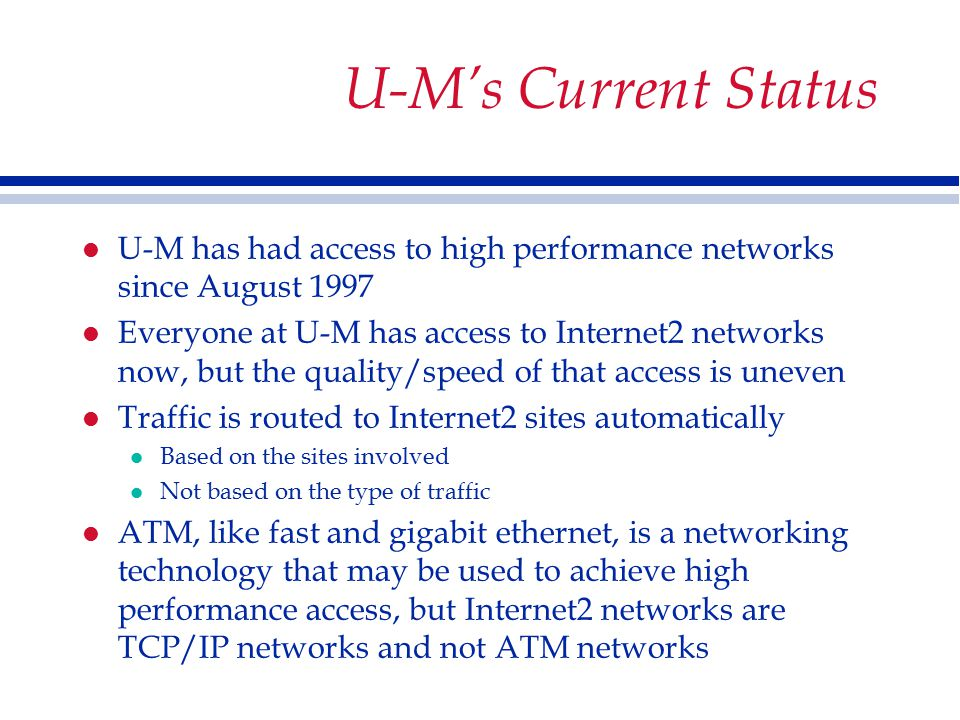 U-M's Current Status l U-M has had access to high performance networks since August 1997 l Everyone at U-M has access to Internet2 networks now, but the quality/speed of that access is uneven l Traffic is routed to Internet2 sites automatically l Based on the sites involved l Not based on the type of traffic l ATM, like fast and gigabit ethernet, is a networking technology that may be used to achieve high performance access, but Internet2 networks are TCP/IP networks and not ATM networks