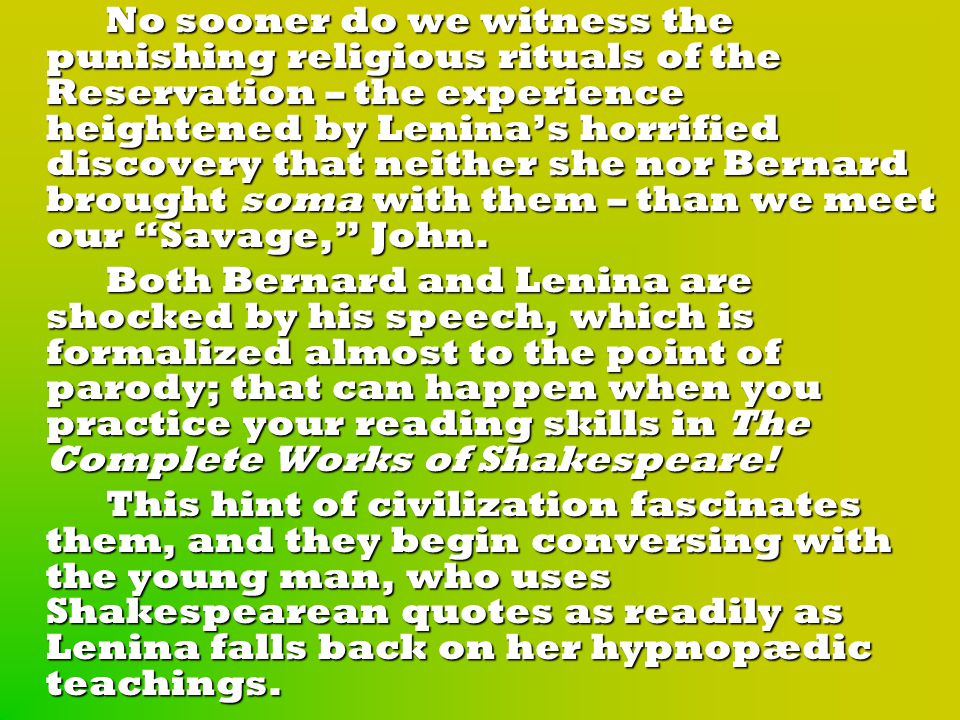 No sooner do we witness the punishing religious rituals of the Reservation – the experience heightened by Lenina's horrified discovery that neither she nor Bernard brought soma with them – than we meet our Savage, John.