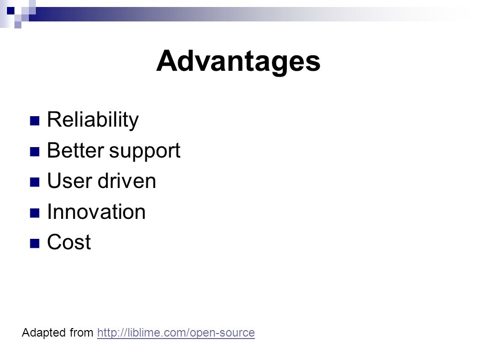 Advantages Reliability Better support User driven Innovation Cost Adapted from http://liblime.com/open-sourcehttp://liblime.com/open-source