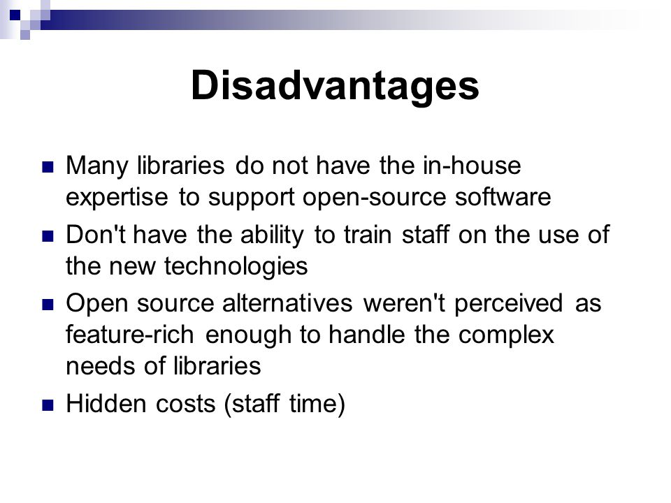 Disadvantages Many libraries do not have the in-house expertise to support open-source software Don t have the ability to train staff on the use of the new technologies Open source alternatives weren t perceived as feature-rich enough to handle the complex needs of libraries Hidden costs (staff time)