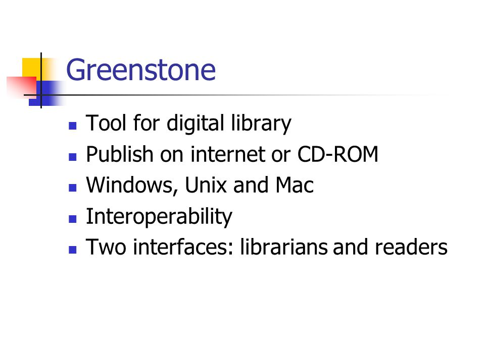 Greenstone Tool for digital library Publish on internet or CD-ROM Windows, Unix and Mac Interoperability Two interfaces: librarians and readers