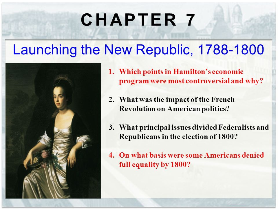 CHAPTER 7 Launching the New Republic, 1788-1800 1.Which points in Hamilton's economic program were most controversial and why.