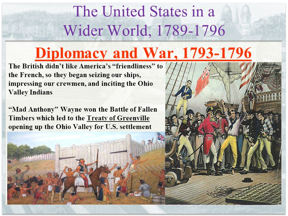 The United States in a Wider World, 1789-1796 Diplomacy and War, 1793-1796 The British didn't like America's friendliness to the French, so they began seizing our ships, impressing our crewmen, and inciting the Ohio Valley Indians Mad Anthony Wayne won the Battle of Fallen Timbers which led to the Treaty of Greenville opening up the Ohio Valley for U.S.
