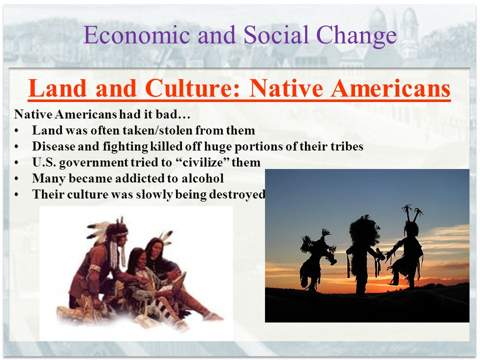 Economic and Social Change Land and Culture: Native Americans Native Americans had it bad… Land was often taken/stolen from them Disease and fighting killed off huge portions of their tribes U.S.
