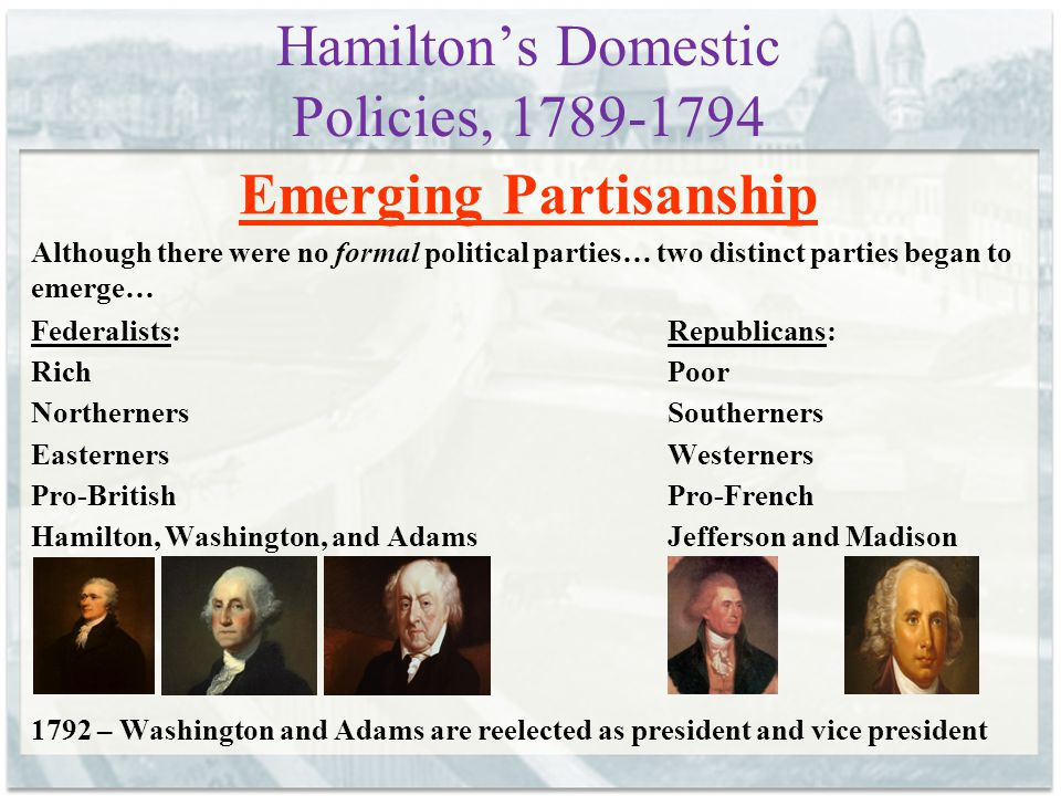 Hamilton's Domestic Policies, 1789-1794 Emerging Partisanship Although there were no formal political parties… two distinct parties began to emerge… Federalists:Republicans: RichPoor NorthernersSoutherners EasternersWesterners Pro-BritishPro-French Hamilton, Washington, and AdamsJefferson and Madison 1792 – Washington and Adams are reelected as president and vice president