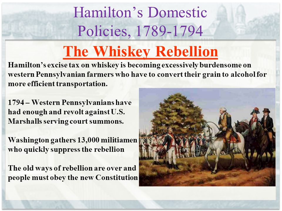 Hamilton's Domestic Policies, 1789-1794 The Whiskey Rebellion Hamilton's excise tax on whiskey is becoming excessively burdensome on western Pennsylvanian farmers who have to convert their grain to alcohol for more efficient transportation.