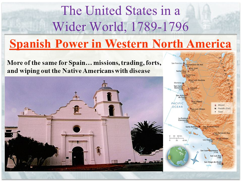 The United States in a Wider World, 1789-1796 Spanish Power in Western North America More of the same for Spain… missions, trading, forts, and wiping out the Native Americans with disease