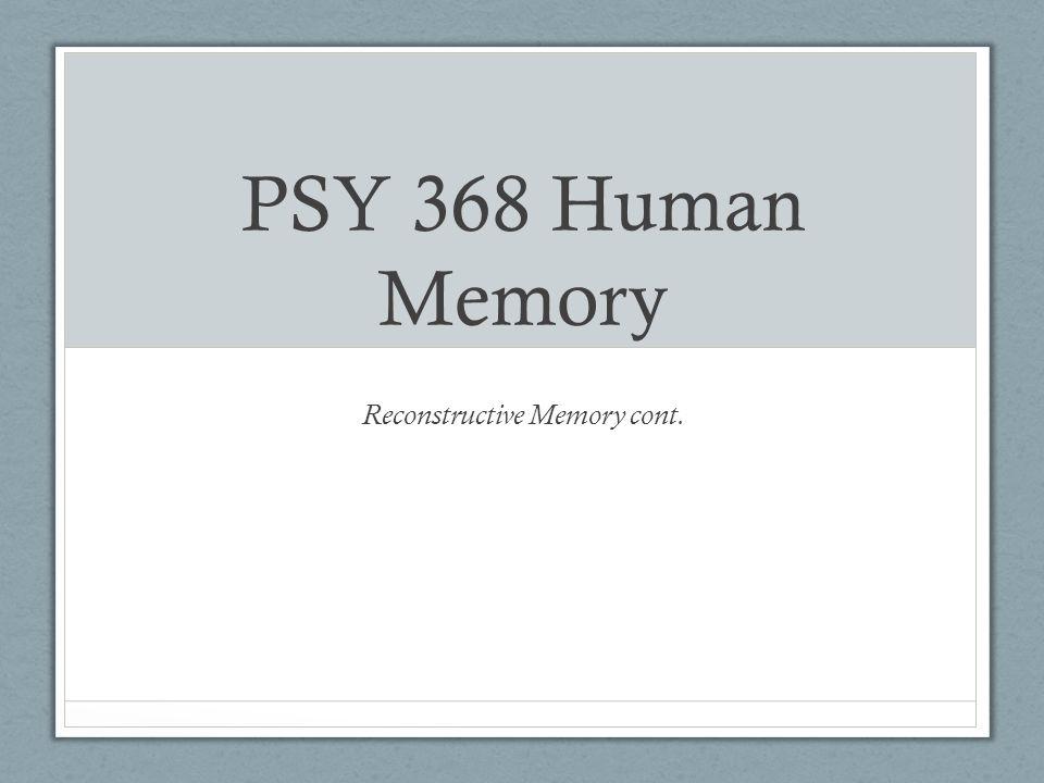 PSY 368 Human Memory Reconstructive Memory cont.