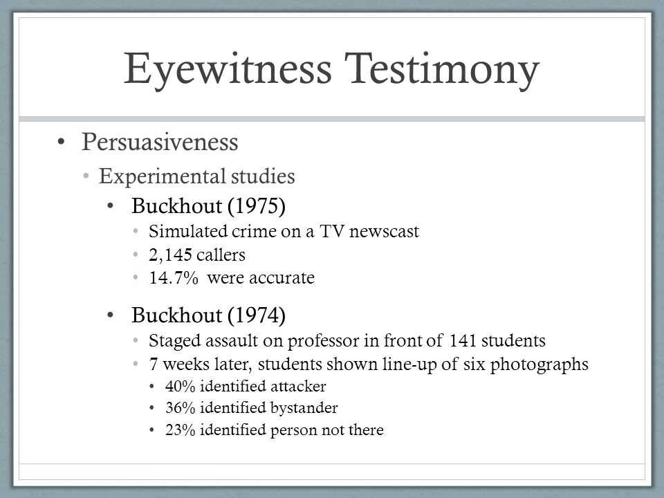 Eyewitness Testimony Persuasiveness Experimental studies Buckhout (1975) Simulated crime on a TV newscast 2,145 callers 14.7% were accurate Buckhout (1974) Staged assault on professor in front of 141 students 7 weeks later, students shown line-up of six photographs 40% identified attacker 36% identified bystander 23% identified person not there