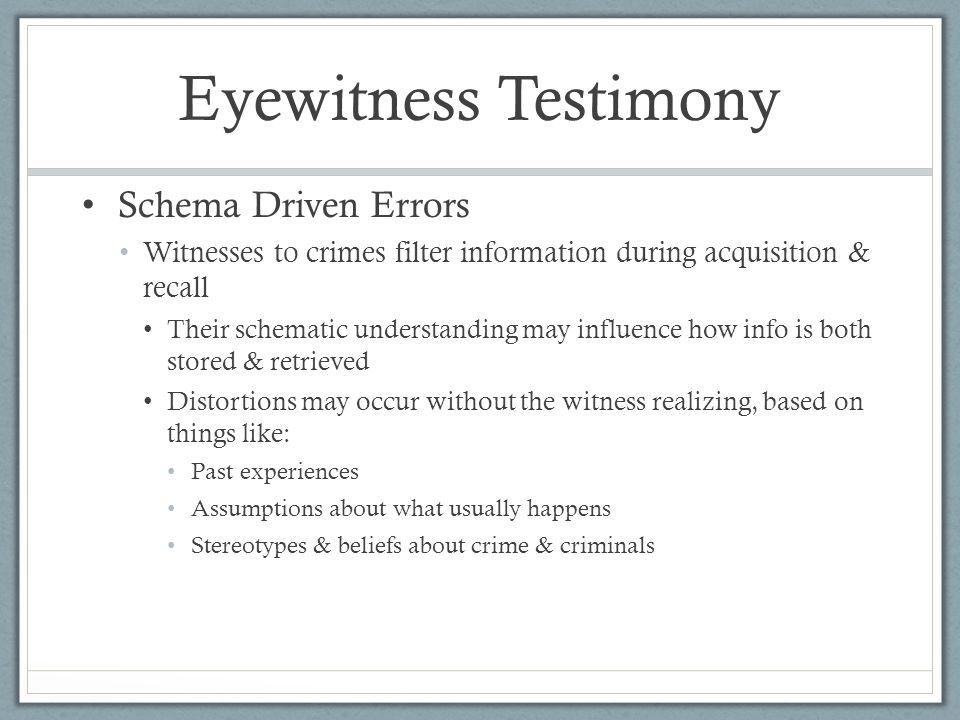 Eyewitness Testimony Schema Driven Errors Witnesses to crimes filter information during acquisition & recall Their schematic understanding may influence how info is both stored & retrieved Distortions may occur without the witness realizing, based on things like: Past experiences Assumptions about what usually happens Stereotypes & beliefs about crime & criminals