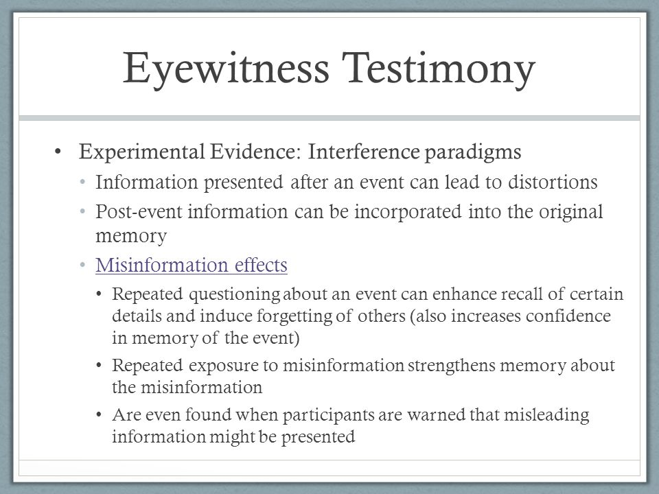 Eyewitness Testimony Experimental Evidence: Interference paradigms Information presented after an event can lead to distortions Post-event information can be incorporated into the original memory Misinformation effects Repeated questioning about an event can enhance recall of certain details and induce forgetting of others (also increases confidence in memory of the event) Repeated exposure to misinformation strengthens memory about the misinformation Are even found when participants are warned that misleading information might be presented