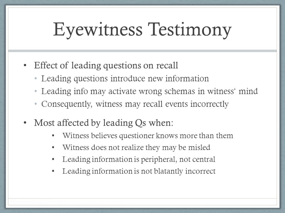 Eyewitness Testimony Effect of leading questions on recall Leading questions introduce new information Leading info may activate wrong schemas in witness ' mind Consequently, witness may recall events incorrectly Most affected by leading Qs when: Witness believes questioner knows more than them Witness does not realize they may be misled Leading information is peripheral, not central Leading information is not blatantly incorrect