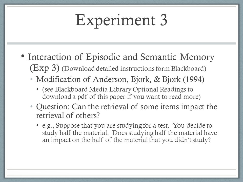Interaction of Episodic and Semantic Memory (Exp 3) (Download detailed instructions form Blackboard) Modification of Anderson, Bjork, & Bjork (1994) (see Blackboard Media Library Optional Readings to download a pdf of this paper if you want to read more) Question: Can the retrieval of some items impact the retrieval of others.
