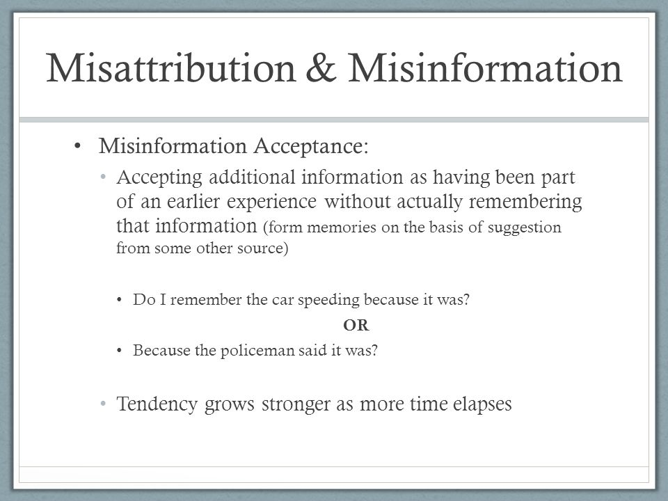 Misinformation Acceptance: Accepting additional information as having been part of an earlier experience without actually remembering that information (form memories on the basis of suggestion from some other source) Do I remember the car speeding because it was.
