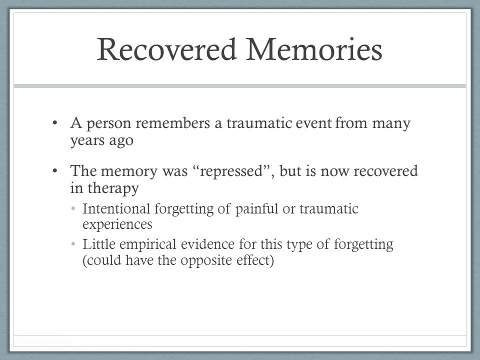 Recovered Memories A person remembers a traumatic event from many years ago The memory was repressed , but is now recovered in therapy Intentional forgetting of painful or traumatic experiences Little empirical evidence for this type of forgetting (could have the opposite effect)