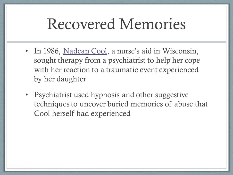Recovered Memories In 1986, Nadean Cool, a nurse ' s aid in Wisconsin, sought therapy from a psychiatrist to help her cope with her reaction to a traumatic event experienced by her daughterNadean Cool Psychiatrist used hypnosis and other suggestive techniques to uncover buried memories of abuse that Cool herself had experienced