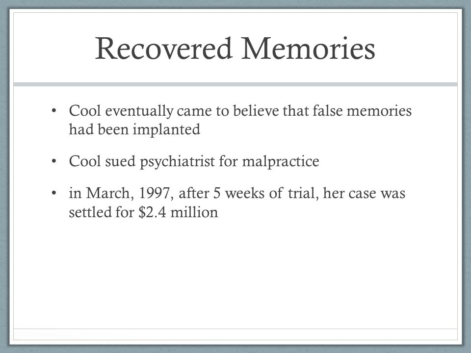 Recovered Memories Cool eventually came to believe that false memories had been implanted Cool sued psychiatrist for malpractice in March, 1997, after 5 weeks of trial, her case was settled for $2.4 million