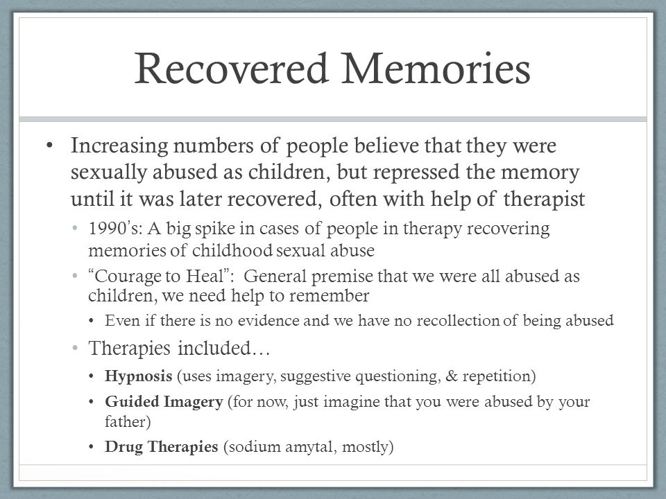 Recovered Memories Increasing numbers of people believe that they were sexually abused as children, but repressed the memory until it was later recovered, often with help of therapist 1990 ' s: A big spike in cases of people in therapy recovering memories of childhood sexual abuse Courage to Heal : General premise that we were all abused as children, we need help to remember Even if there is no evidence and we have no recollection of being abused Therapies included… Hypnosis (uses imagery, suggestive questioning, & repetition) Guided Imagery (for now, just imagine that you were abused by your father) Drug Therapies (sodium amytal, mostly)