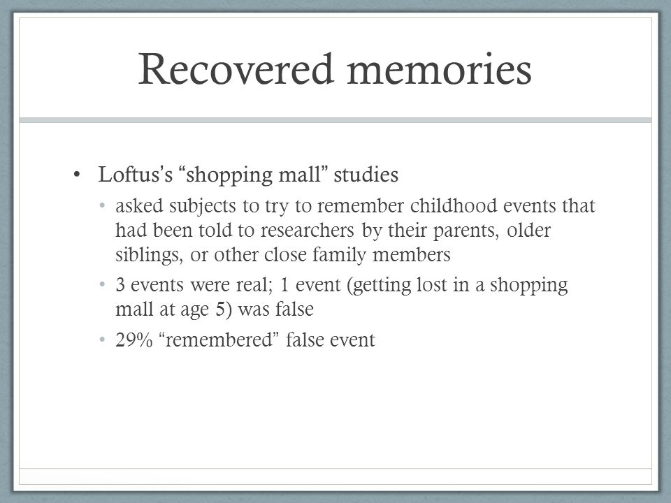 Recovered memories Loftus ' s shopping mall studies asked subjects to try to remember childhood events that had been told to researchers by their parents, older siblings, or other close family members 3 events were real; 1 event (getting lost in a shopping mall at age 5) was false 29% remembered false event
