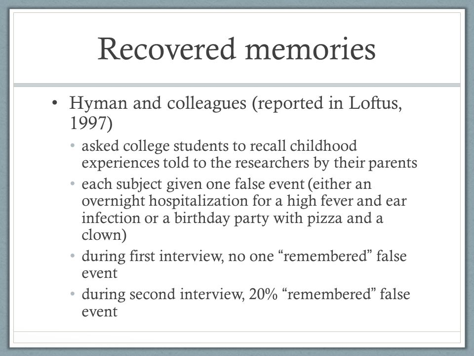 Recovered memories Hyman and colleagues (reported in Loftus, 1997) asked college students to recall childhood experiences told to the researchers by their parents each subject given one false event (either an overnight hospitalization for a high fever and ear infection or a birthday party with pizza and a clown) during first interview, no one remembered false event during second interview, 20% remembered false event