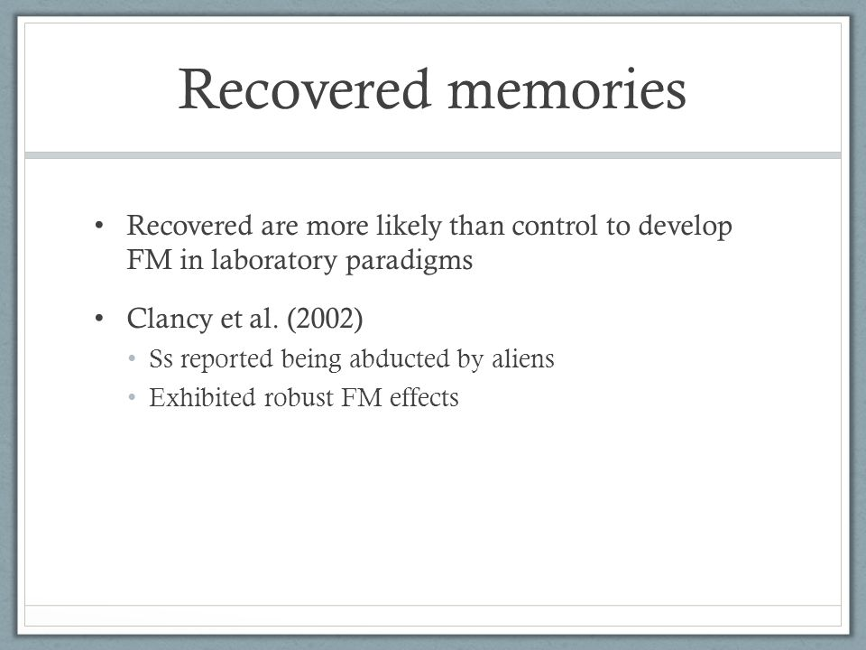 Recovered memories Recovered are more likely than control to develop FM in laboratory paradigms Clancy et al.