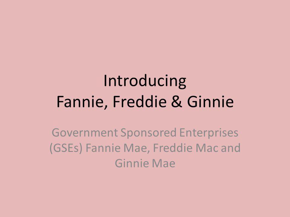 Introducing Fannie, Freddie & Ginnie Government Sponsored Enterprises (GSEs) Fannie Mae, Freddie Mac and Ginnie Mae