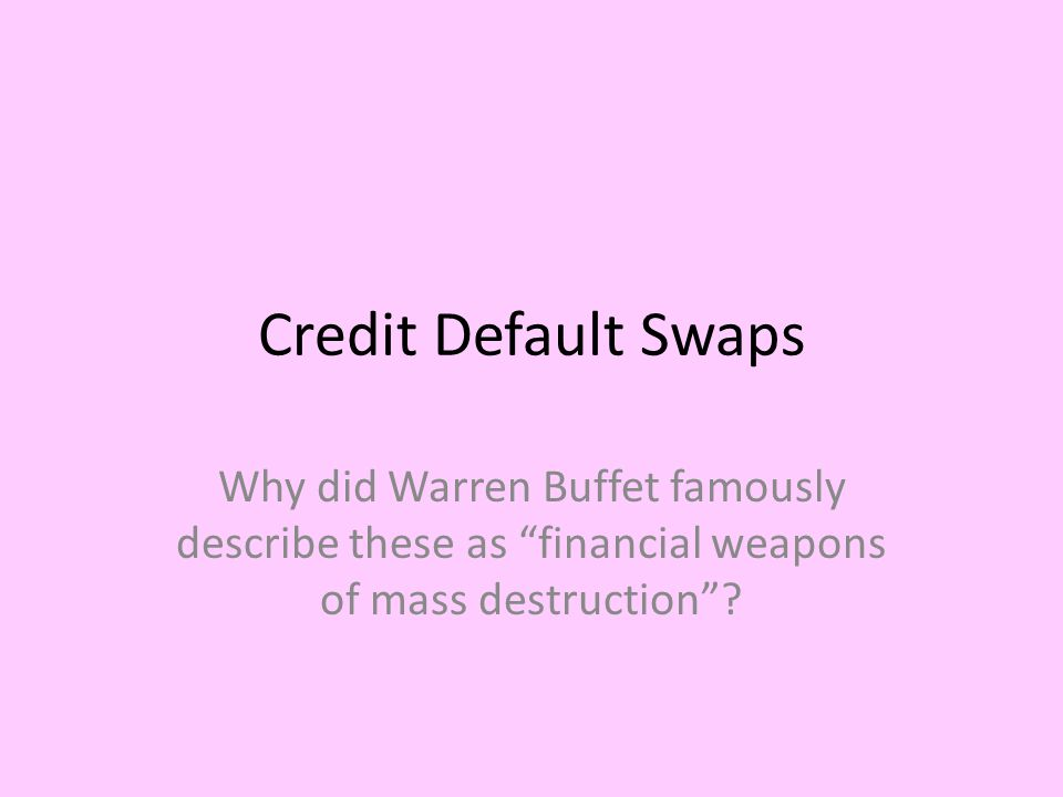 Credit Default Swaps Why did Warren Buffet famously describe these as financial weapons of mass destruction