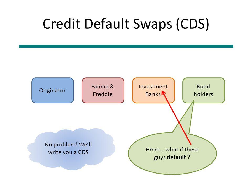 Credit Default Swaps (CDS) Originator Fannie & Freddie Investment Banks Bond holders Hmm… what if these guys default ? No problem! We'll write you a C
