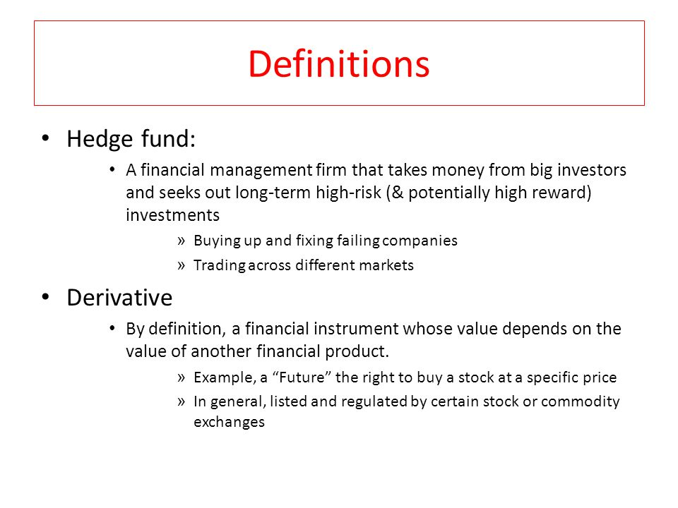 Definitions Hedge fund: A financial management firm that takes money from big investors and seeks out long-term high-risk (& potentially high reward) investments » Buying up and fixing failing companies » Trading across different markets Derivative By definition, a financial instrument whose value depends on the value of another financial product.