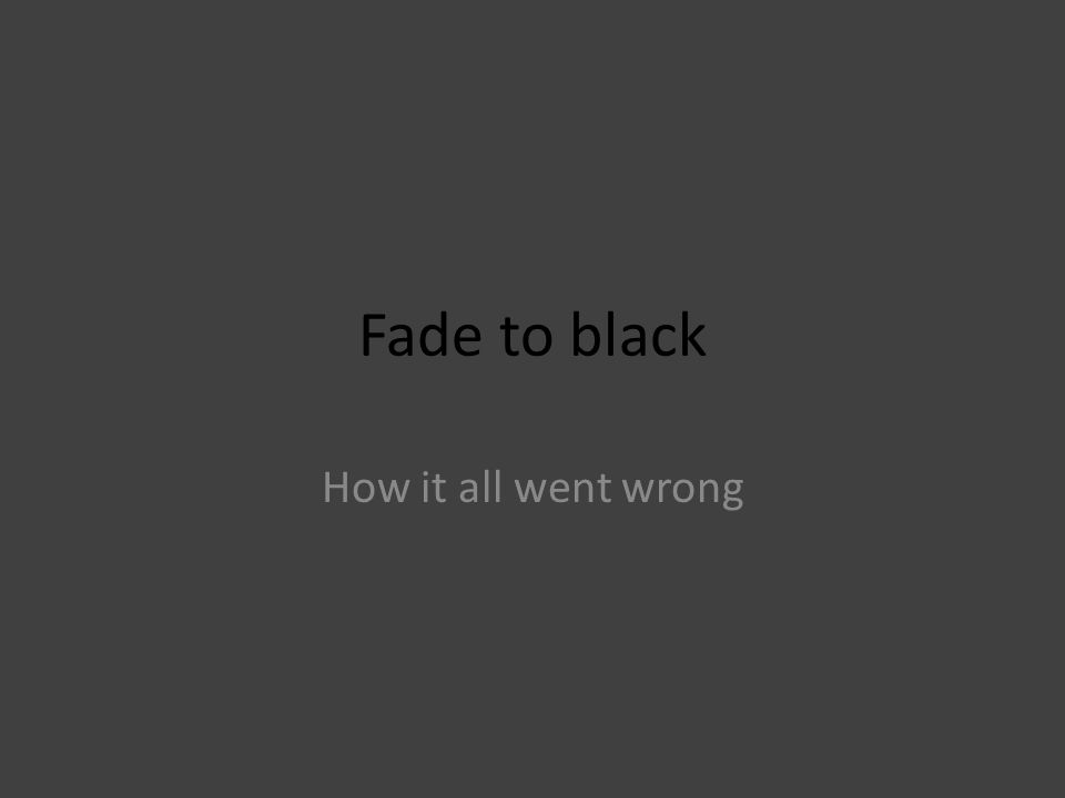 Fade to black How it all went wrong