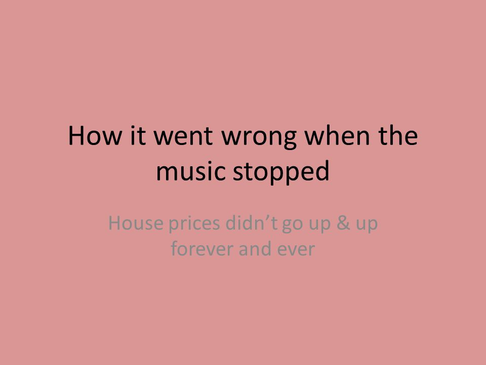 How it went wrong when the music stopped House prices didn't go up & up forever and ever