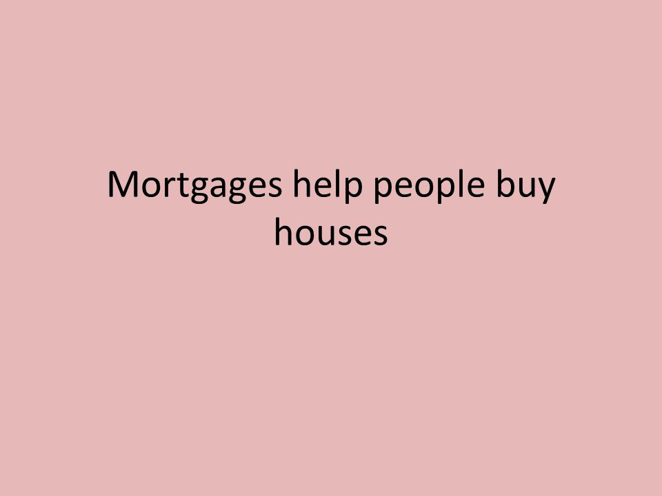 Mortgages help people buy houses