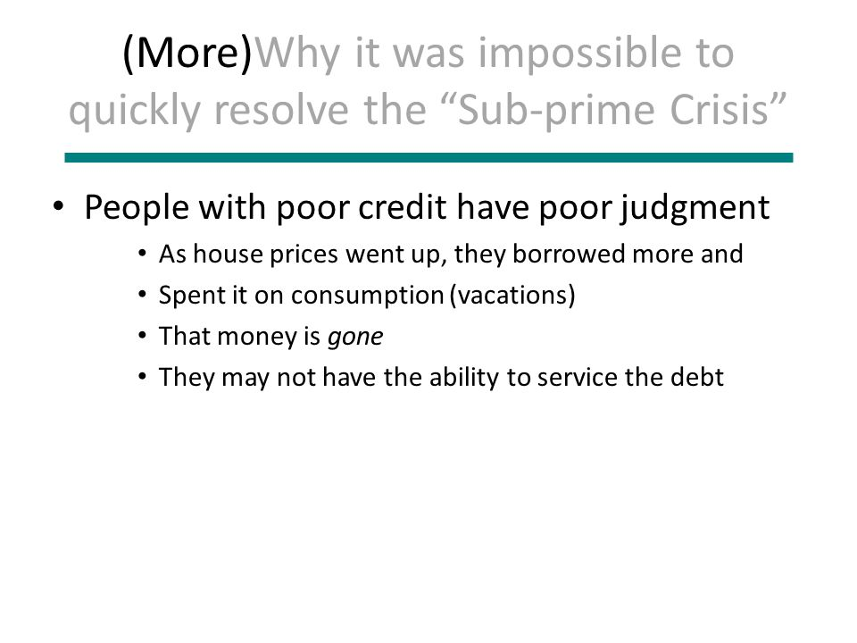 (More)Why it was impossible to quickly resolve the Sub-prime Crisis People with poor credit have poor judgment As house prices went up, they borrowed more and Spent it on consumption (vacations) That money is gone They may not have the ability to service the debt