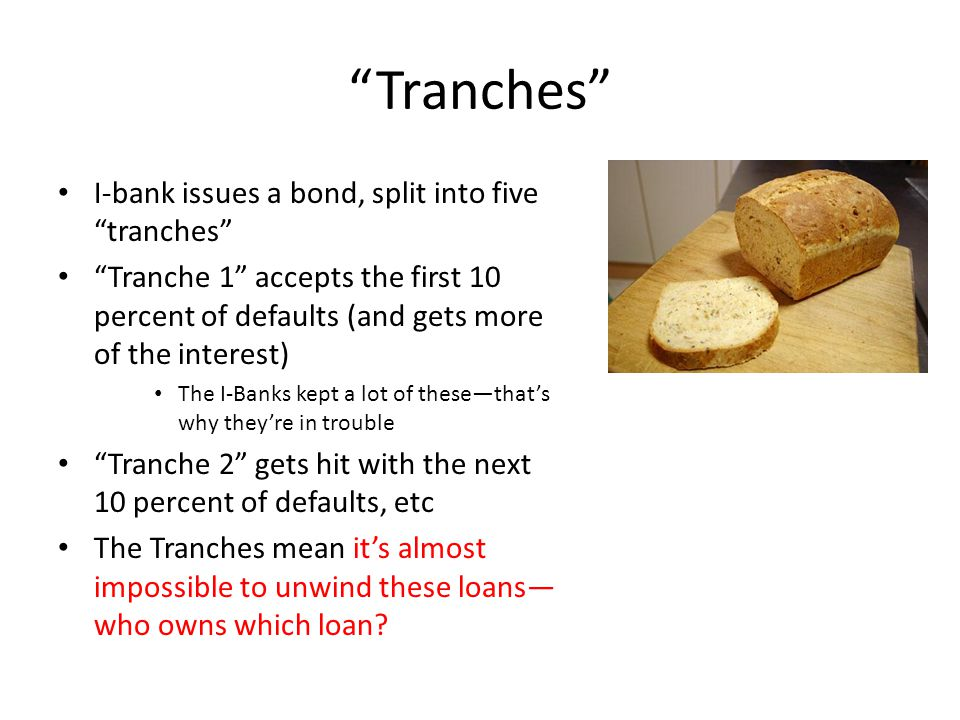 Tranches I-bank issues a bond, split into five tranches Tranche 1 accepts the first 10 percent of defaults (and gets more of the interest) The I-Banks kept a lot of these—that's why they're in trouble Tranche 2 gets hit with the next 10 percent of defaults, etc The Tranches mean it's almost impossible to unwind these loans— who owns which loan
