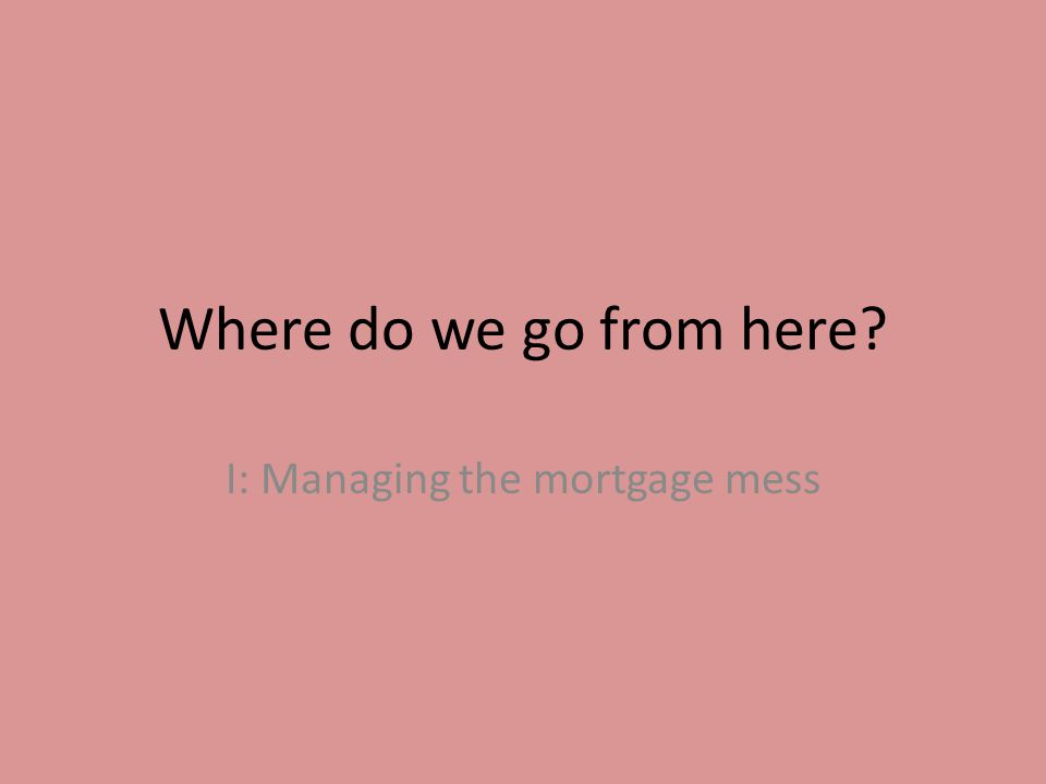 Where do we go from here I: Managing the mortgage mess