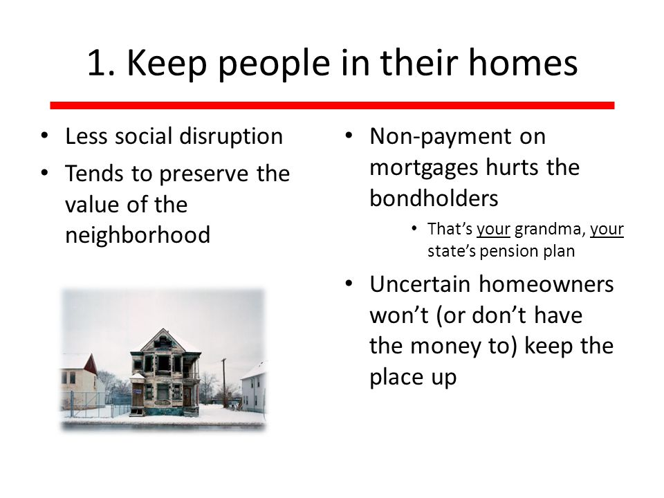 1. Keep people in their homes Less social disruption Tends to preserve the value of the neighborhood Non-payment on mortgages hurts the bondholders Th