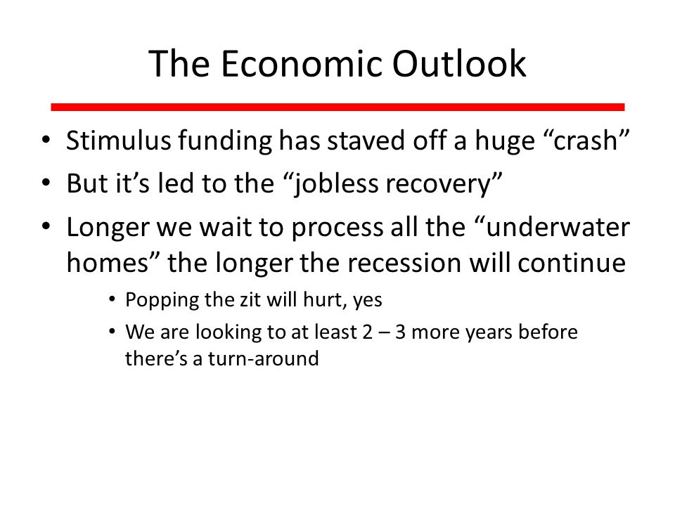 The Economic Outlook Stimulus funding has staved off a huge crash But it's led to the jobless recovery Longer we wait to process all the underwater homes the longer the recession will continue Popping the zit will hurt, yes We are looking to at least 2 – 3 more years before there's a turn-around