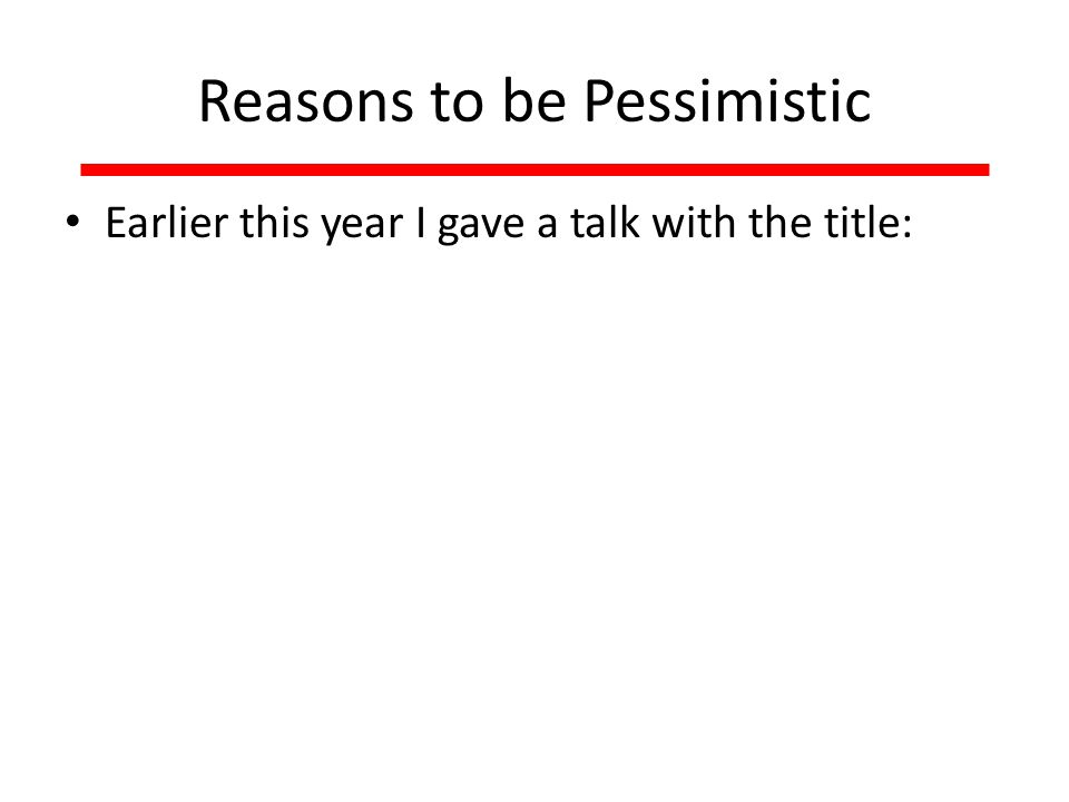 Reasons to be Pessimistic Earlier this year I gave a talk with the title: