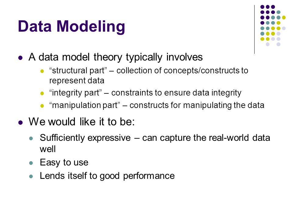 Data Modeling A data model theory typically involves structural part – collection of concepts/constructs to represent data integrity part – constraints to ensure data integrity manipulation part – constructs for manipulating the data We would like it to be: Sufficiently expressive – can capture the real-world data well Easy to use Lends itself to good performance
