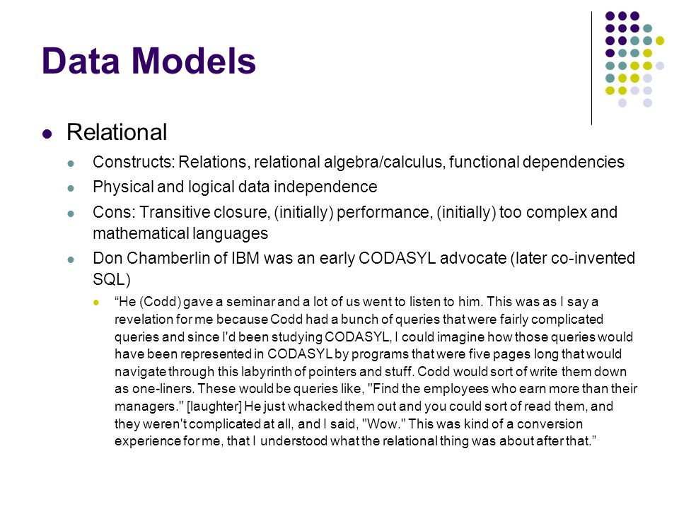 Data Models Relational Constructs: Relations, relational algebra/calculus, functional dependencies Physical and logical data independence Cons: Transitive closure, (initially) performance, (initially) too complex and mathematical languages Don Chamberlin of IBM was an early CODASYL advocate (later co-invented SQL) He (Codd) gave a seminar and a lot of us went to listen to him.