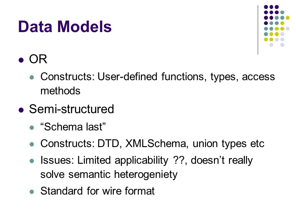 Data Models OR Constructs: User-defined functions, types, access methods Semi-structured Schema last Constructs: DTD, XMLSchema, union types etc Issues: Limited applicability , doesn't really solve semantic heterogeniety Standard for wire format